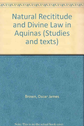 Natural Rectitude and Divine Law in Aquinas (Studies and Texts): Oscar J. Brown