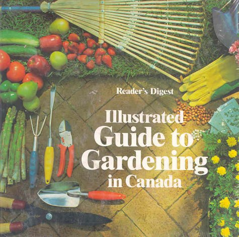 Illustrated Guide to Gardening in Canada: Reader's Digest Staff