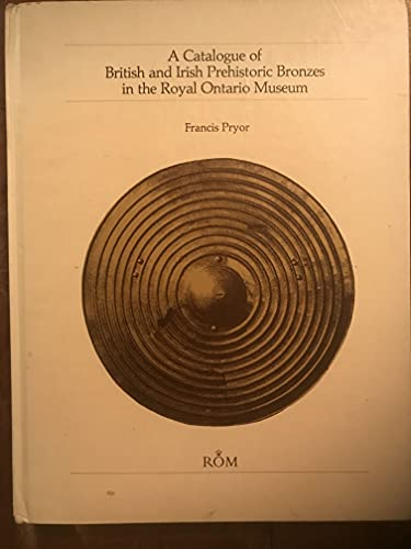 A Catalogue of British and Irish Prehistoric Bronzes in the Royal Ontario Museum: Pryor, Francis