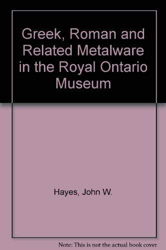 GREEK, ROMAN, AND RELATED METALWARE IN THE ROYAL ONTARIO MUSEUM A Catalogue: Hayes, John W.
