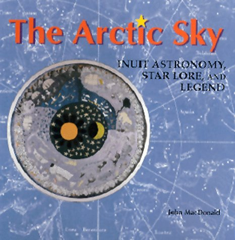9780888544278: The Arctic Sky: Inuit Astronomy, Star Lore, and Legend: Inuit Star Lore, Legend, and Astronomy