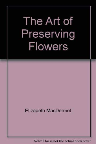 9780888620415: The Art of Preserving Flowers [Hardcover] by Elizabeth MacDermot