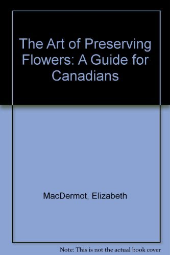 9780888620422: The Art of Preserving Flowers: A Guide for Canadians