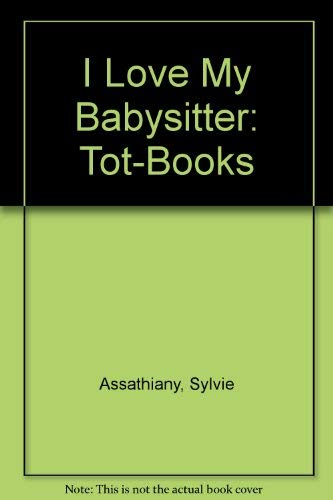 I Love My Babysitter: Tot-Books (9780888627681) by Assathiany, Sylvie; Pelletier, Louise