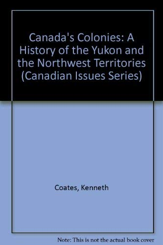 Canada's Colonies: A History of the Yukon and Northwest Territories (Canadian Issue) (088862932X) by Ken S. Coates