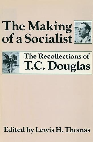 THE MAKING OF A SOCIALIST : The Recollections of T.C. Douglas: Douglas, T.C.; Thomas, Lewis H. (...