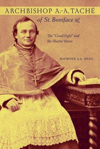 """Archbishop A.-A. Tache of St. Boniface: The """"Good Fight"""" and the Illusive Vision: Raymond ..."""