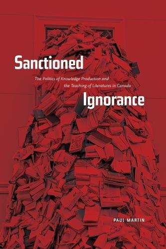 9780888645456: Sanctioned Ignorance: The Politics of Knowledge Production and the Teaching of the Literatures of Canada
