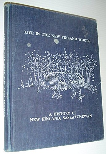 Life in the New Finland Woods a History of new finland, Saskatchewan: Schelstraete, Nancy Mattson (...