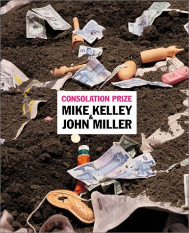 Consolation Prize: Mike Kelley & John Miller: Miller, John; Kelley, Mike; Arden, Roy (curator, ...