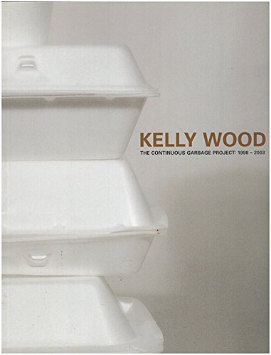 Kelly Wood The Continuous Garbage Project 1998-2003: Wood, Kelly; Watson, Scott; Culley, Peter; ...