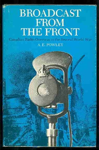 Broadcast from the front: Canadian radio overseas: Powley, A. E