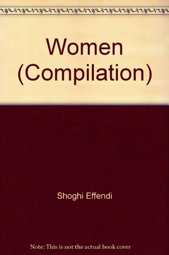 Women Extracts from the writings of Baha u llah, Abdu'l-baha, Shoghi Effendi and the Universal...