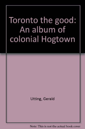Toronto The Good.An Album of Colonial Hogtown.