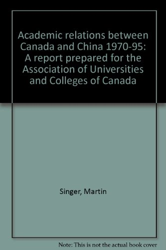 Academic relations between Canada and China 1970-95: A report prepared for the Association of ...