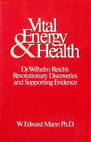 Vital Energy and Health: Dr. Wilhelm Reich's Revolutionary Discoveries and Supporting Evidence...