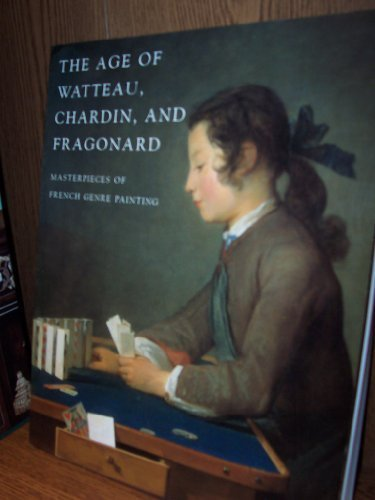 The Age of Watteau Chardin and Fragonard Masterpieces of French Genre Painting