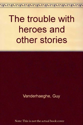 The trouble with heroes and other stories (9780888879295) by Guy Vanderhaeghe