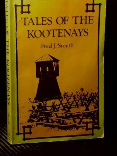 Tales of the Kootenays, with Historical Sketches: Smyth, Fred J.