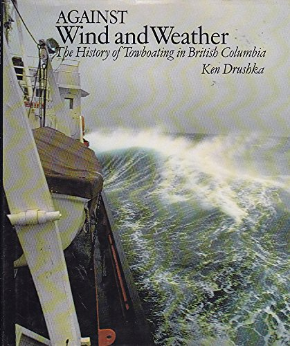 AGAINST WIND AND WEATHER THE HISTORY OF TOW BOATING IN BRITISH COLUMBIA: Drushka, Ken