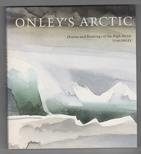 Onley's Arctic: Diaries and Paintings of the High Arctic: Onley, Toni