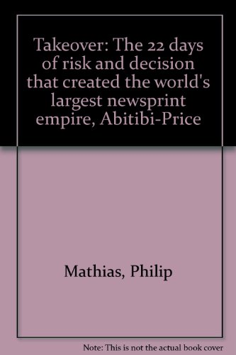 Takeover: The 22 days of risk and decision that created the world's largest newsprint empire, ...