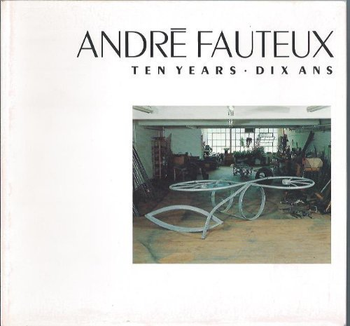 Andre Fauteux, ten years, 1972-1982 =: Andre: Fauteux, Andre