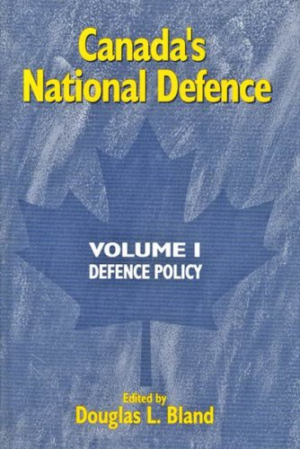 Canada's National Defence Vol. 1 : Defence Policy: Bland, Douglas L (ed.)