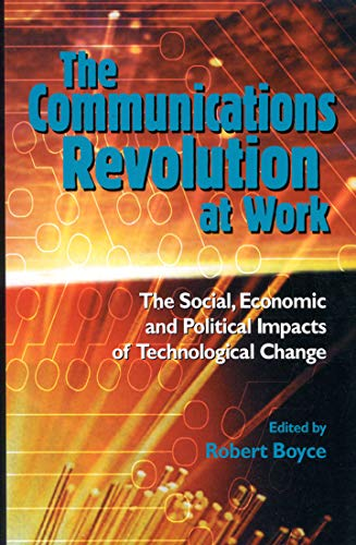 The Communications Revolution at Work : The Social, Economic and Political Impacts of Technologic...
