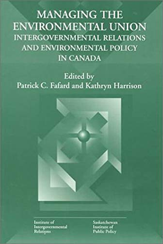 Managing the Environmental Union - Intergovernmental Relations and Environment Policy in Canada: ...