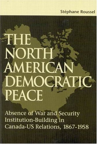 9780889119376: The North American Democratic Peace: Absence of War and Security Institution-Building in Canada-Us Relations, 1867-1958: Absence of War and Security ... (1867-1958) (School of Policy Studies)