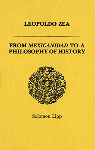 Leopoldo Zea: From Mexicanidad to a Philosophy: Lipp, Solomon