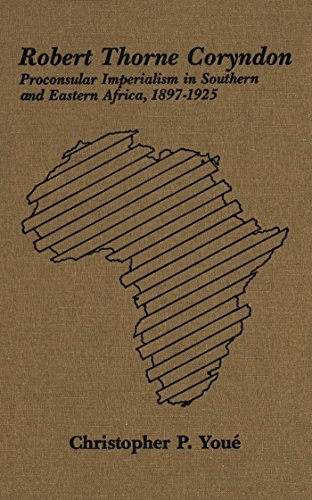 Robert Thorne Coryndon: Proconsular Imperialism in Southern and Eastern Africa, 1897-1925: Youe, ...