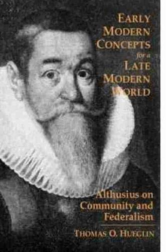 Early Modern Concepts for a Late Modern World: Althusius on Community and Federalism (Hardback): ...
