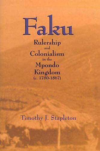 Faku: Rulership and Colonialism in the Mpondo Kingdom (c. 1780-1867): Timothy J. Stapleton