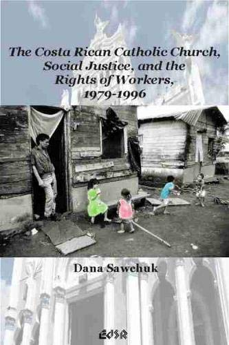 The Costa Rican Catholic Church, Social Justice,and the Rights of Workers, 1979-1996: Sawchuk, Dana