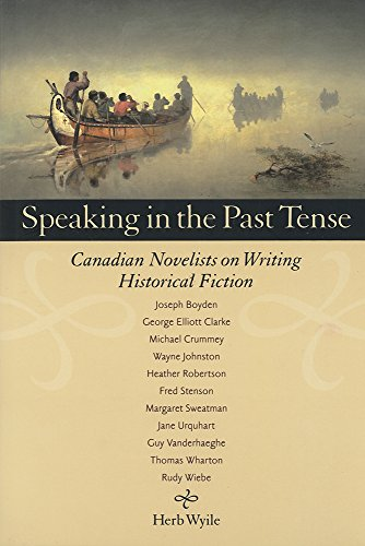 Speaking in the Past Tense: Canadian Novelists on Writing Historical Fiction (Paperback): Herb ...