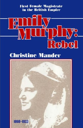 Emily Murphy: Rebel - First Female magistrate In the British Empire 1868-1933