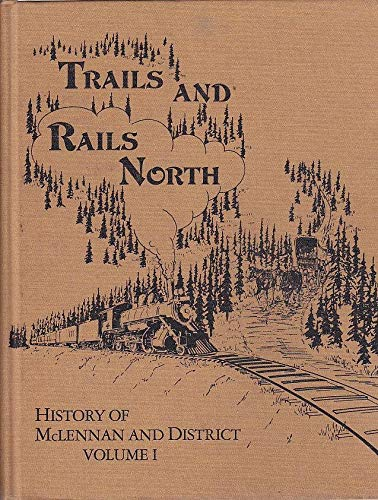 Trails and Rails North: History of McLennan and District, Volume I