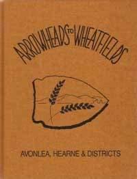 Arrowheads to wheatfields: Avonlea, Hearne & districts: History Book Committee