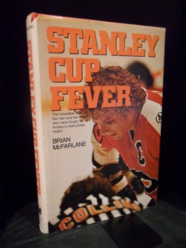 Stanley Cup Fever : The Incredible Story of the Men and the Teams who Have Fought for Hockey's...
