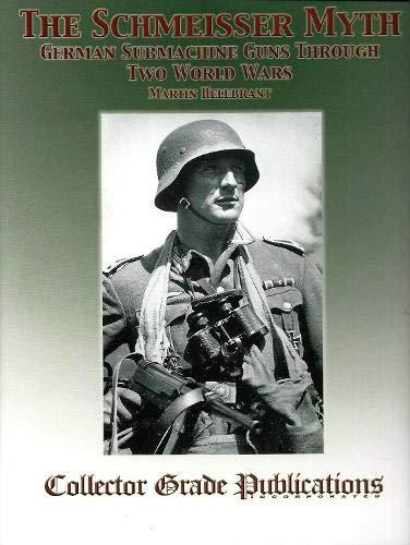 The Schmeisser Myth: German Submachine Guns Through Two World Wars: Martin Helebrant