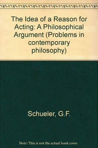 Idea of a Reason for Acting: A Philosophical Argument: Schueler, G.F.
