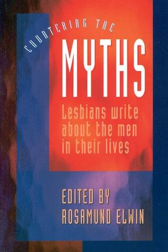 Countering the Myths: Lesbians Write About the Men in Their Lives: Elwin, Rosamund (Editor)