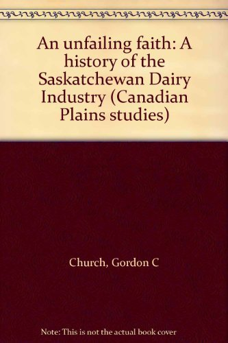 An unfailing faith: A history of the Saskatchewan Dairy Industry (Canadian Plains studies)