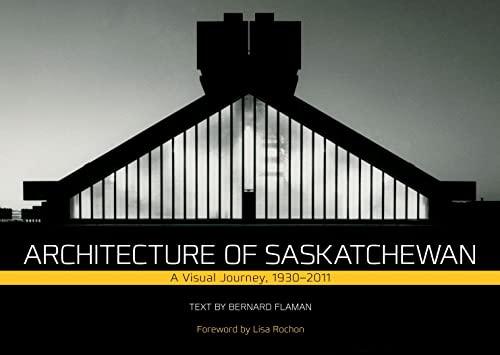 Architecture of Saskatchewan: A Visual Journey, 1930-2011: Bernard Flaman