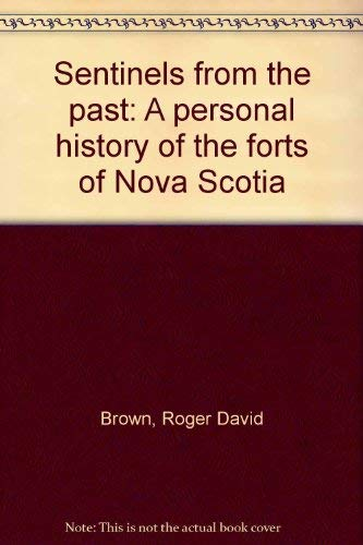 Sentinels from the past: A personal history of the forts of Novia Scotia: Brown, Roger David
