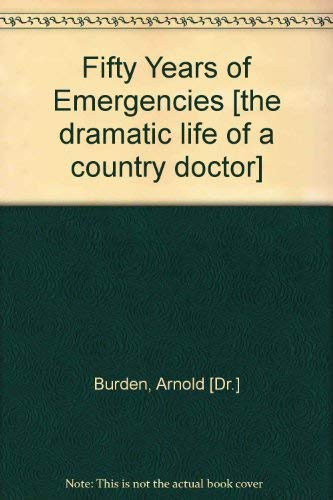Fifty Years of Emergencies [the dramatic life of a country doctor]: Arnold [Dr.] Burden
