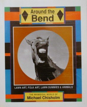 9780889995208: Around the Bend Lawn Art, Folk Art, Lawn Dummies & Animals, the Whimsical World of Michael Chisholm