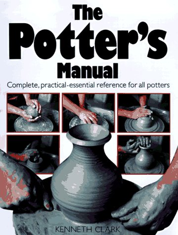 The Potter's Manual: Complete, Practical Essential Reference for All Potters (0890096740) by Kenneth Clark